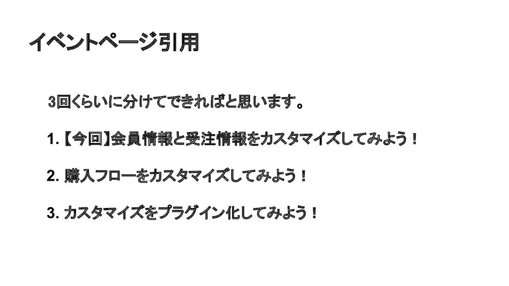 イベントページ引用 3回くらいに分けてできればと思います。 1. 【今回】会員情報と受注情...