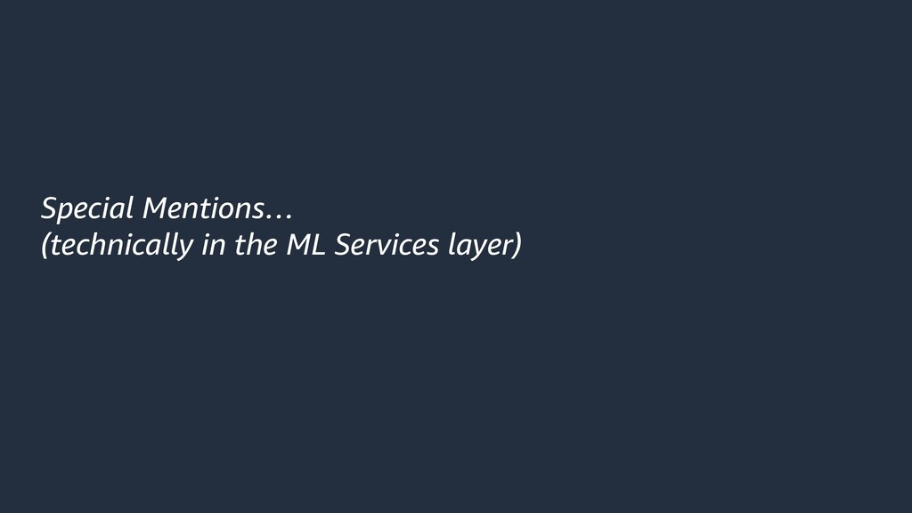 Special Mentions… (technically in the ML Servic...
