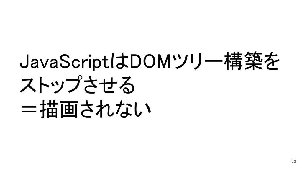 JavaScriptはDOMツリー構築を ストップさせる =描画されない 30
