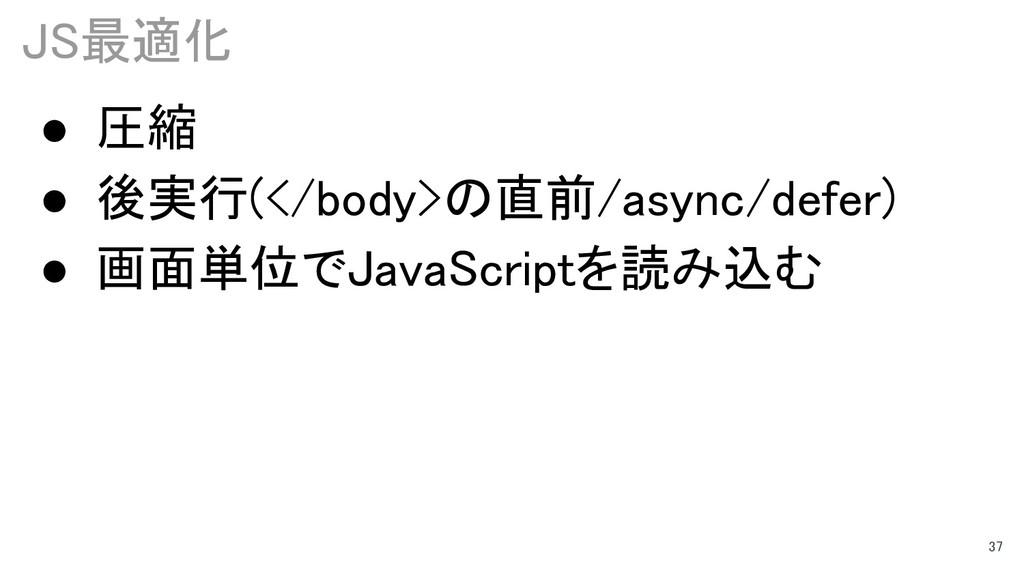 JS最適化 37 ● 圧縮 ● 後実行(</body>の直前/async/defer) ● 画...