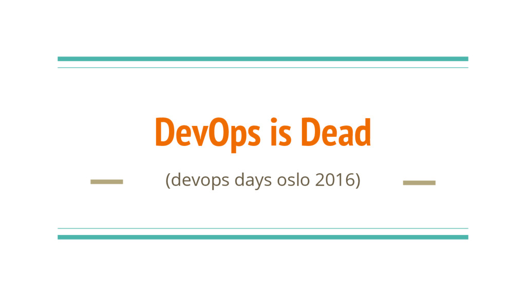DevOps is Dead (devops days oslo 2016)