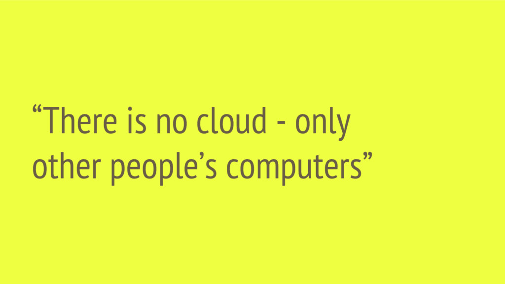 """There is no cloud - only other people's comput..."