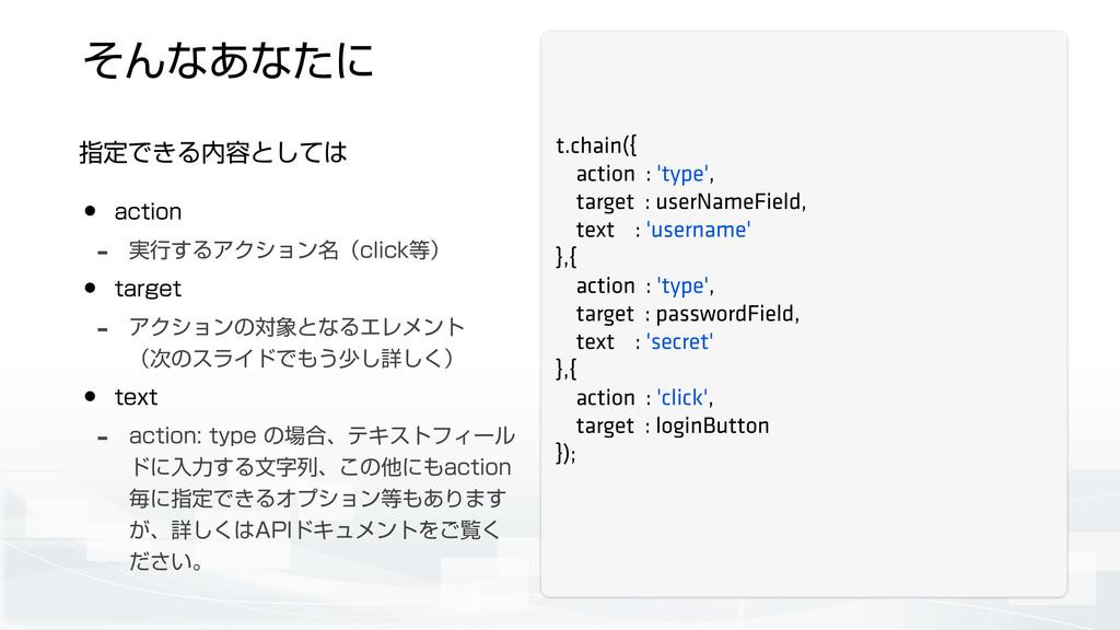 ͦΜͳ͋ͳͨʹ ࢦఆͰ͖Δ༰ͱͯ͠ t.chain({ action : 'type', ...