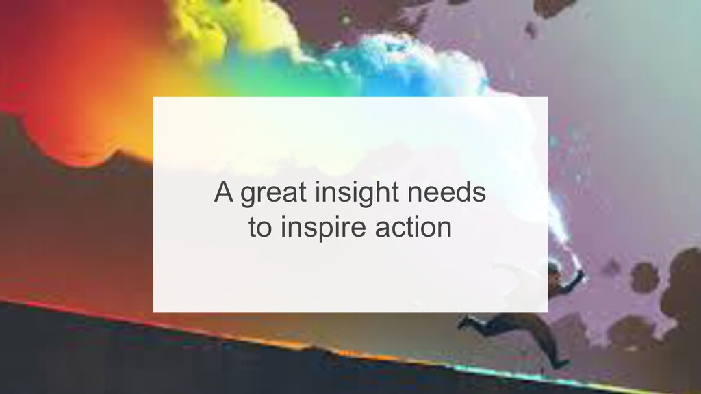 38 A great insight needs to inspire action