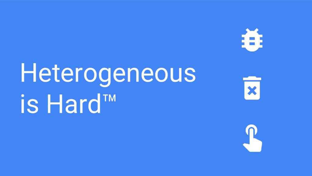 Heterogeneous is Hard™