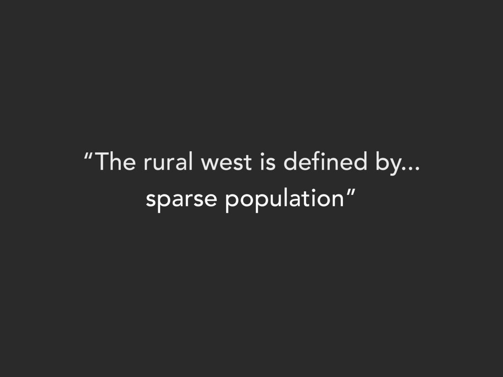 """""""The rural west is defined by... sparse popula..."""