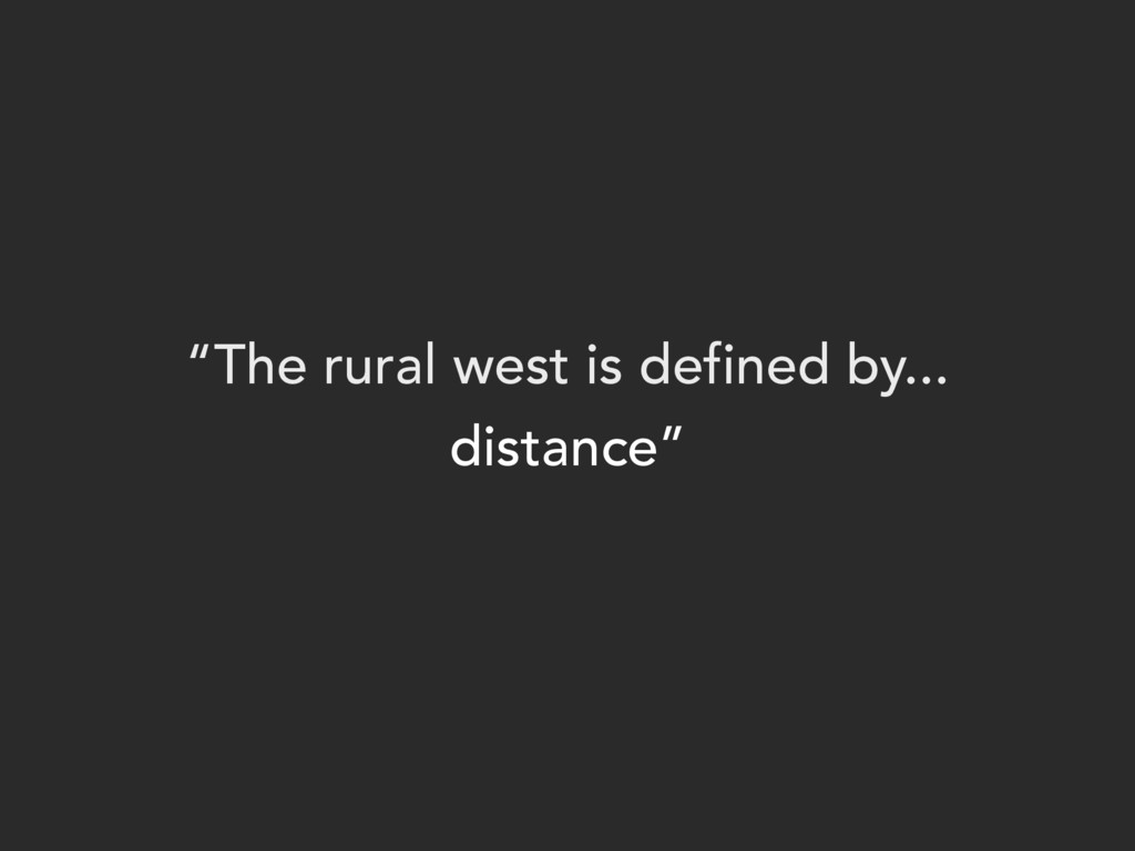 """""""The rural west is defined by... distance"""""""