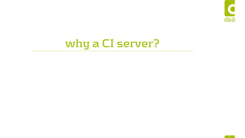 why a CI server? 7