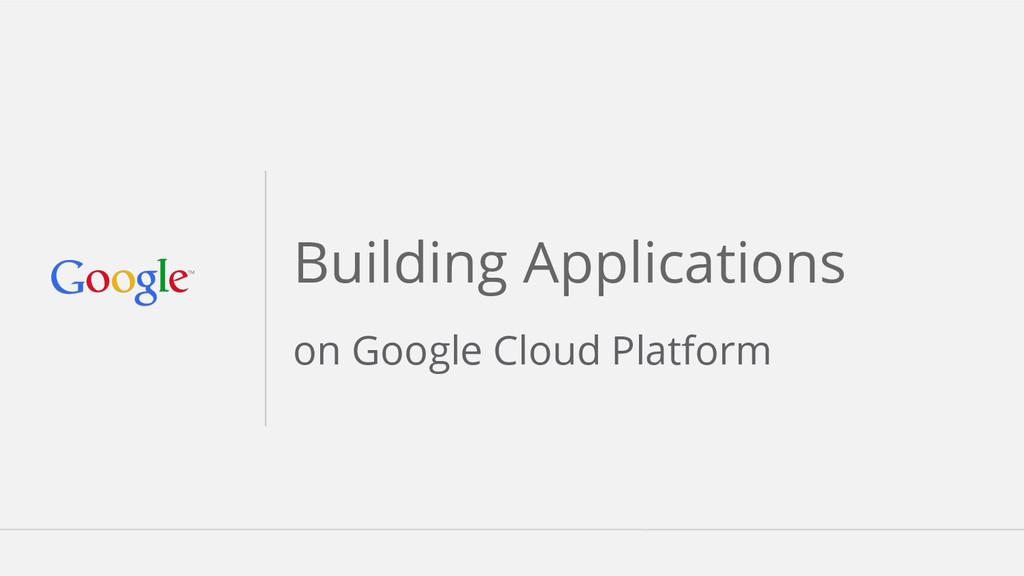 Building Applications on Google Cloud Platform