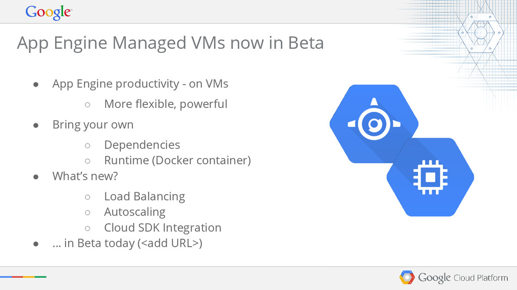 ● App Engine productivity - on VMs ○ More flexi...