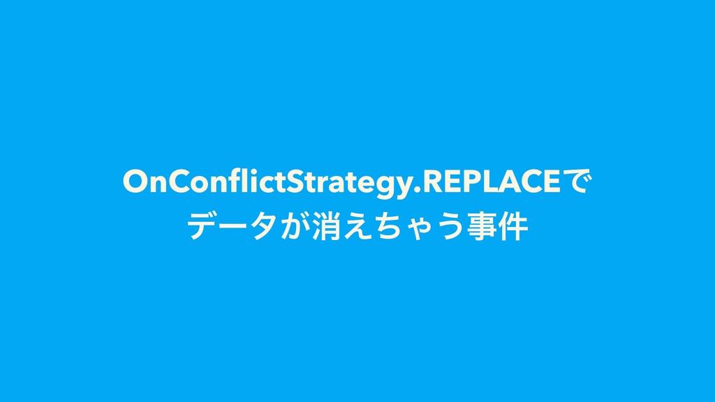 OnConflictStrategy.REPLACEͰ σʔλ͕ফ͑ͪΌ͏ࣄ݅