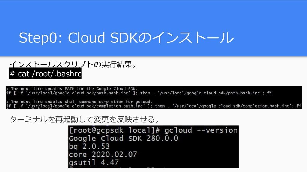 Step0: Cloud SDKのインストール インストールスクリプトの実行結果。 # cat...