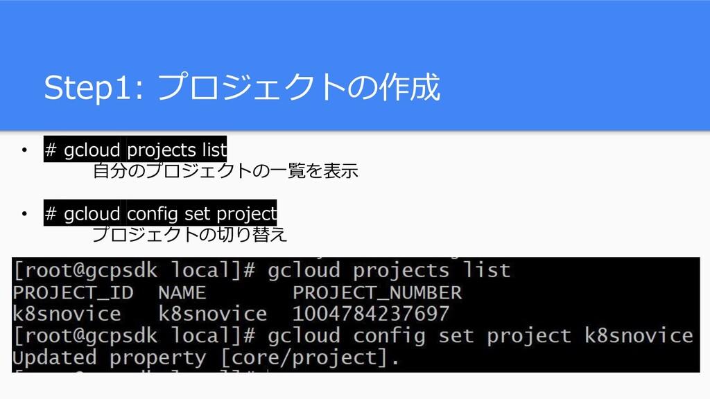Step1: プロジェクトの作成 • # gcloud projects list 自分のプロ...