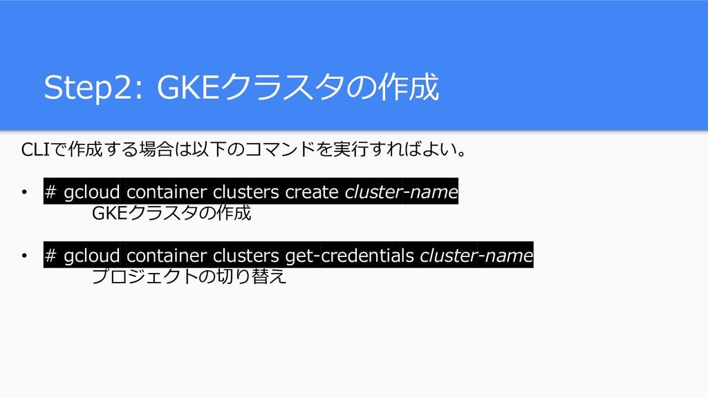 Step2: GKEクラスタの作成 CLIで作成する場合は以下のコマンドを実行すればよい。 •...