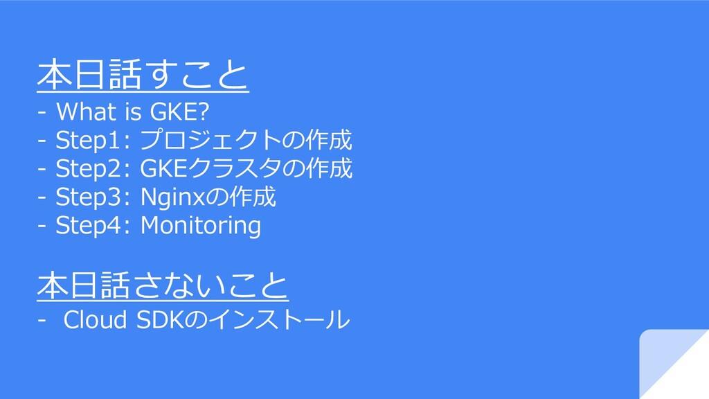 本日話すこと - What is GKE? - Step1: プロジェクトの作成 - Step...