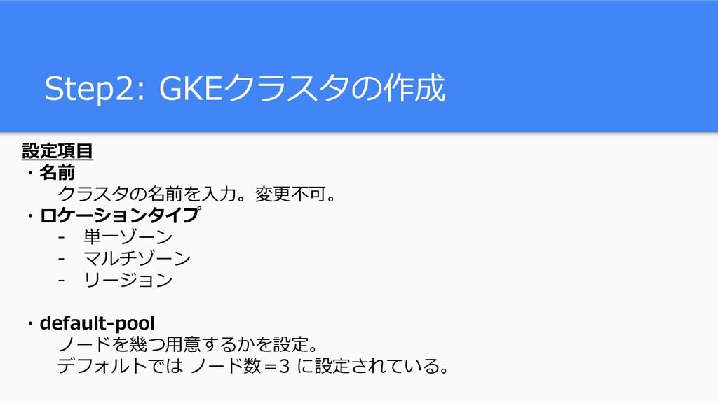 Step2: GKEクラスタの作成 設定項目 ・名前 クラスタの名前を入力。変更不可。 ・ロケ...