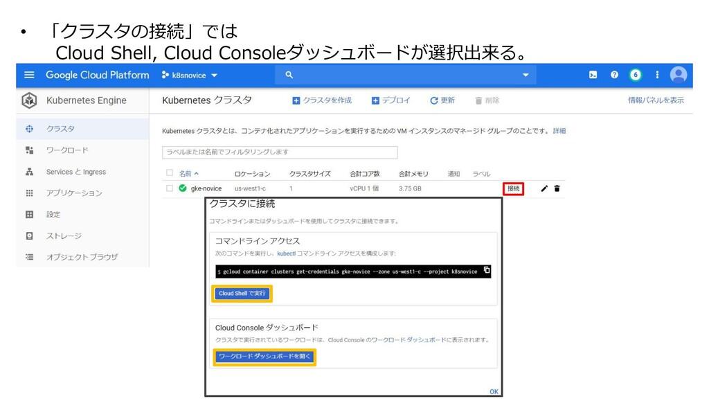 • 「クラスタの接続」では Cloud Shell, Cloud Consoleダッシュボード...