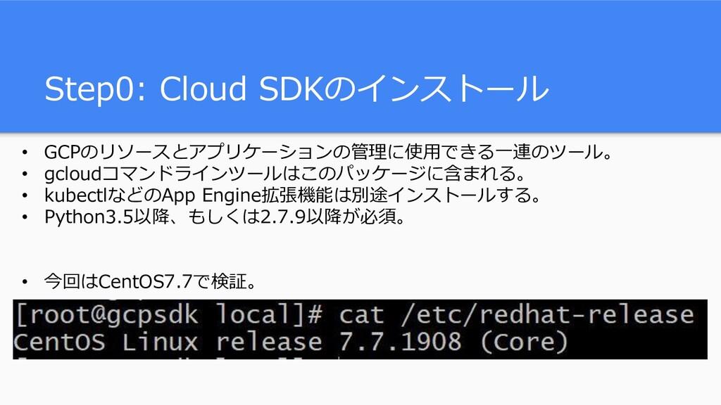 Step0: Cloud SDKのインストール • GCPのリソースとアプリケーションの管理に...