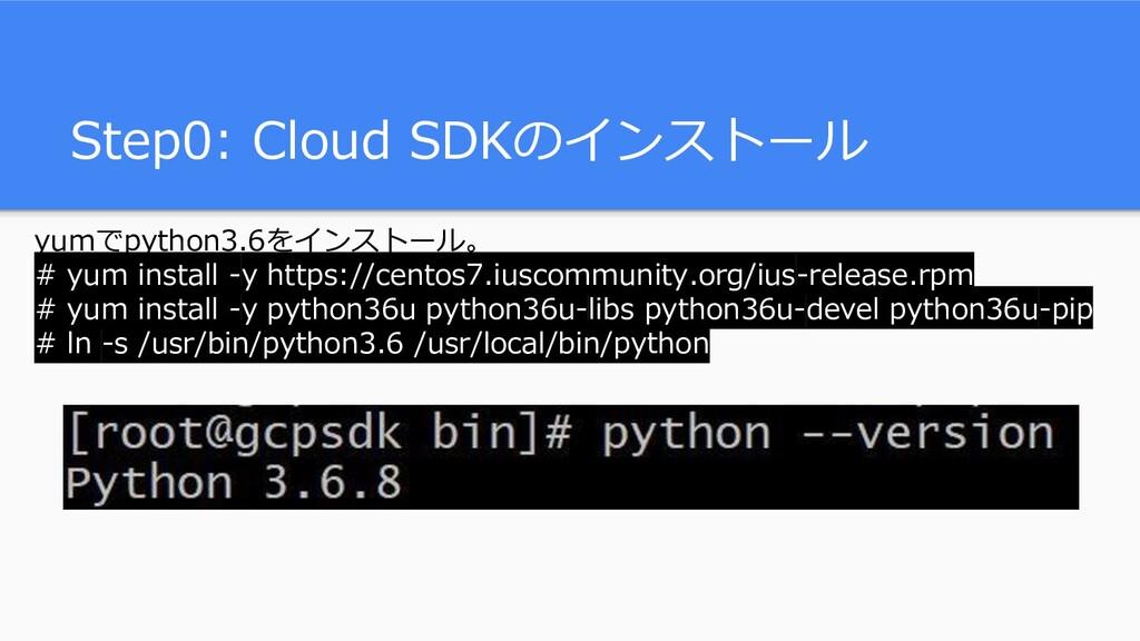 Step0: Cloud SDKのインストール yumでpython3.6をインストール。 #...
