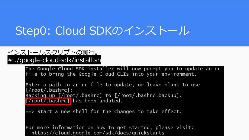 Step0: Cloud SDKのインストール インストールスクリプトの実行。 # ./goo...