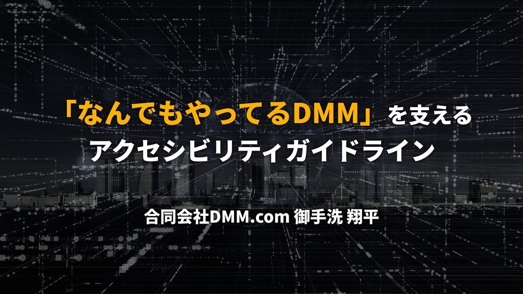 「なんでもやってるDMM」を⽀える アクセシビリティガイドライン 合同会社DMM.com 御⼿...