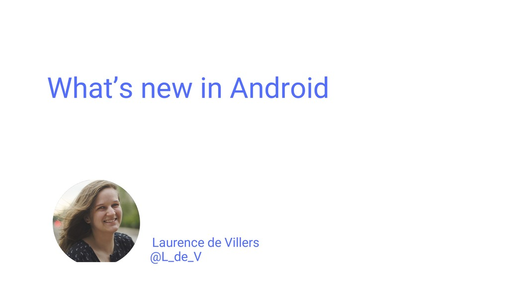 What's new in Android @L_de_V Laurence de Ville...