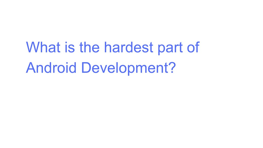 What is the hardest part of Android Development?