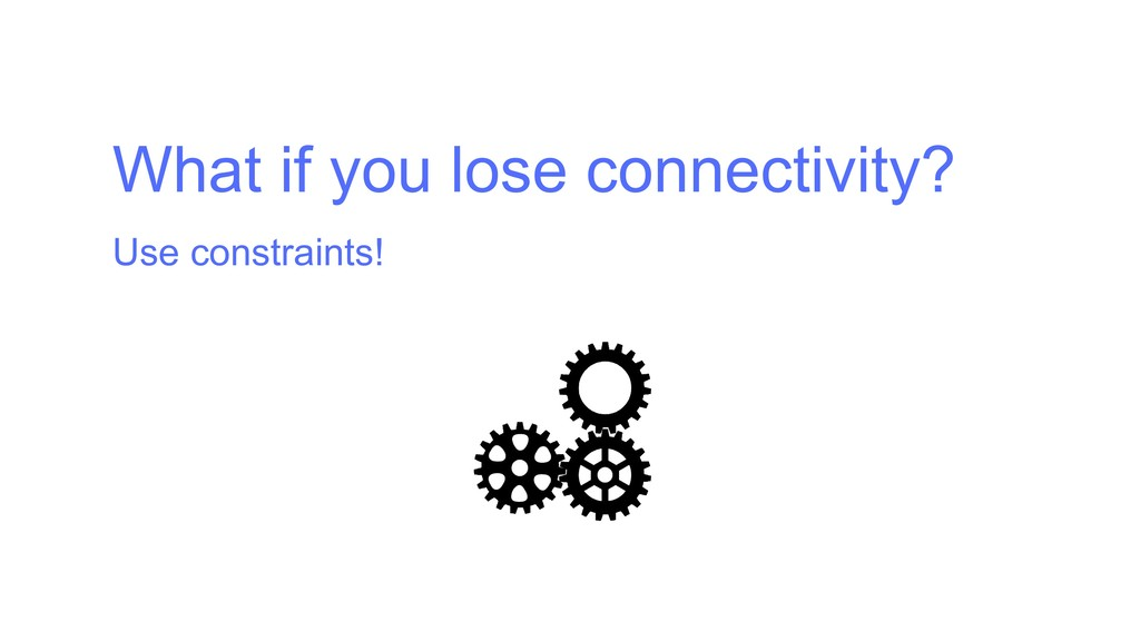 What if you lose connectivity? Use constraints!