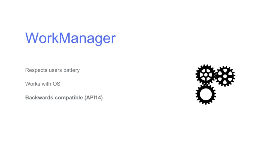 WorkManager Respects users battery Works with O...
