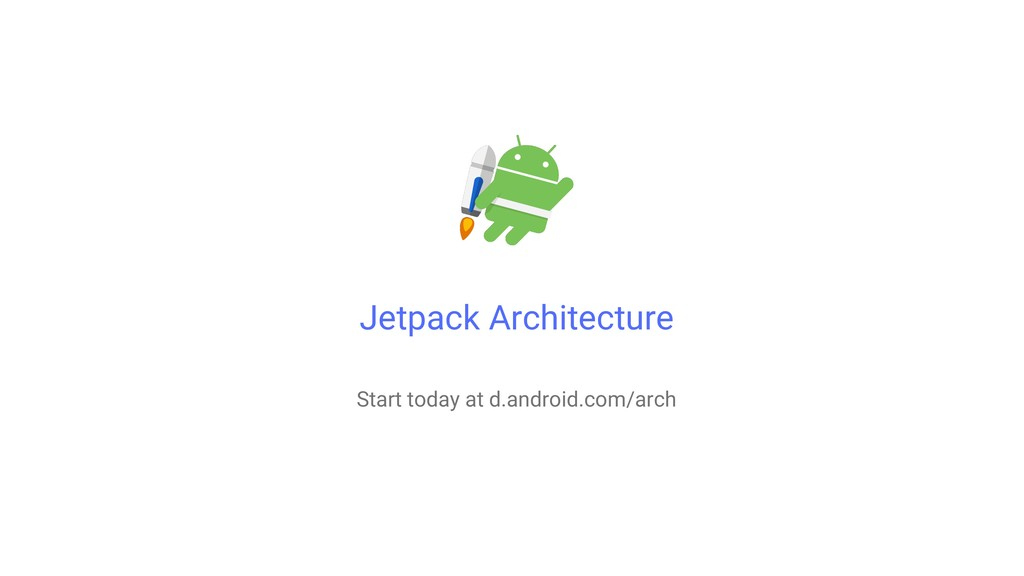 Jetpack Architecture Start today at d.android.c...