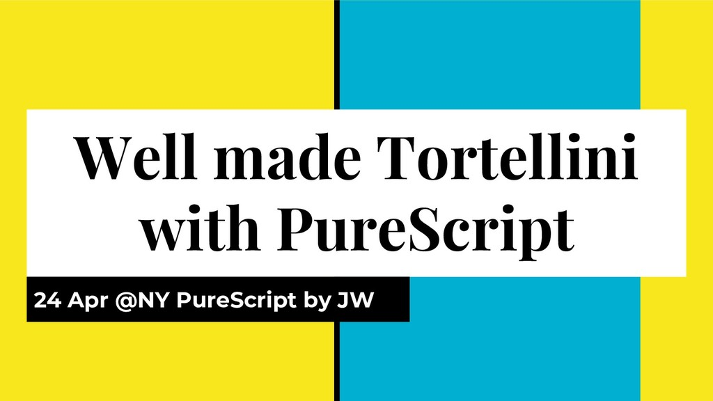 Well made Tortellini with PureScript 24 Apr @NY...