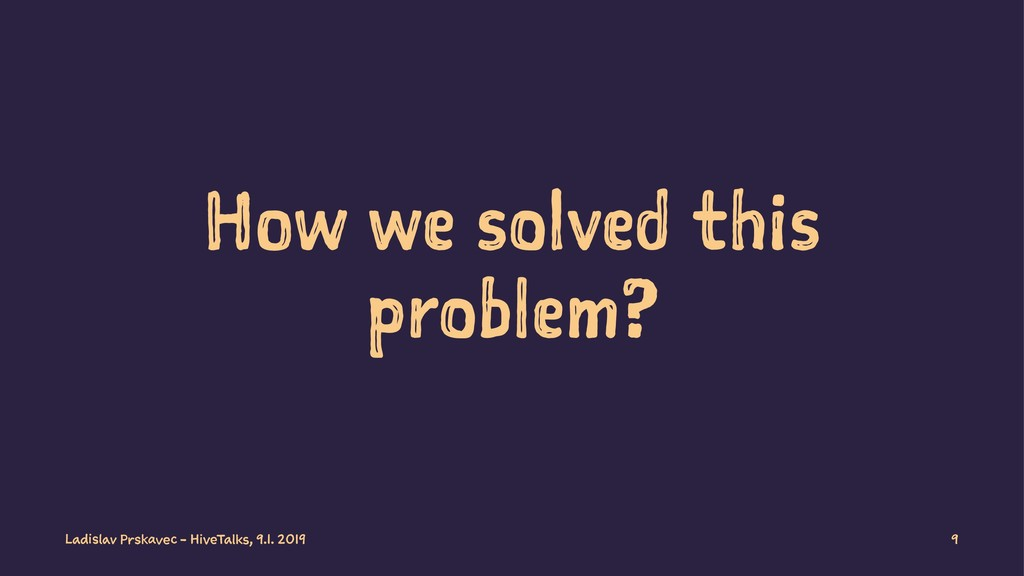 How we solved this problem? Ladislav Prskavec -...