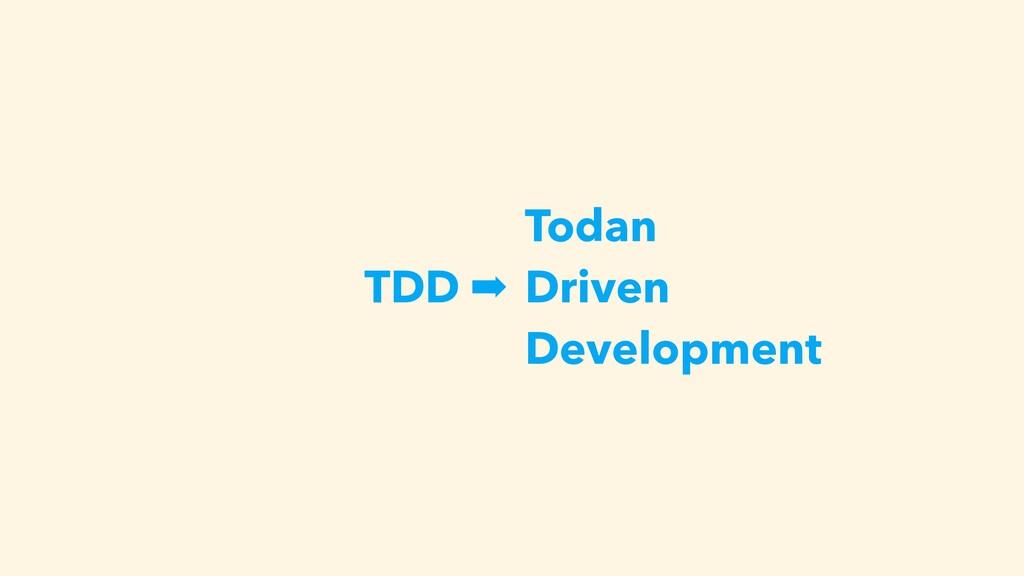 TDD ➡ Todan Driven Development