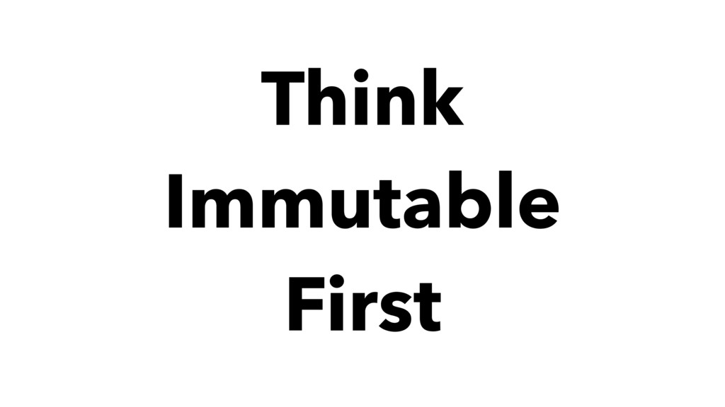 Think Immutable First