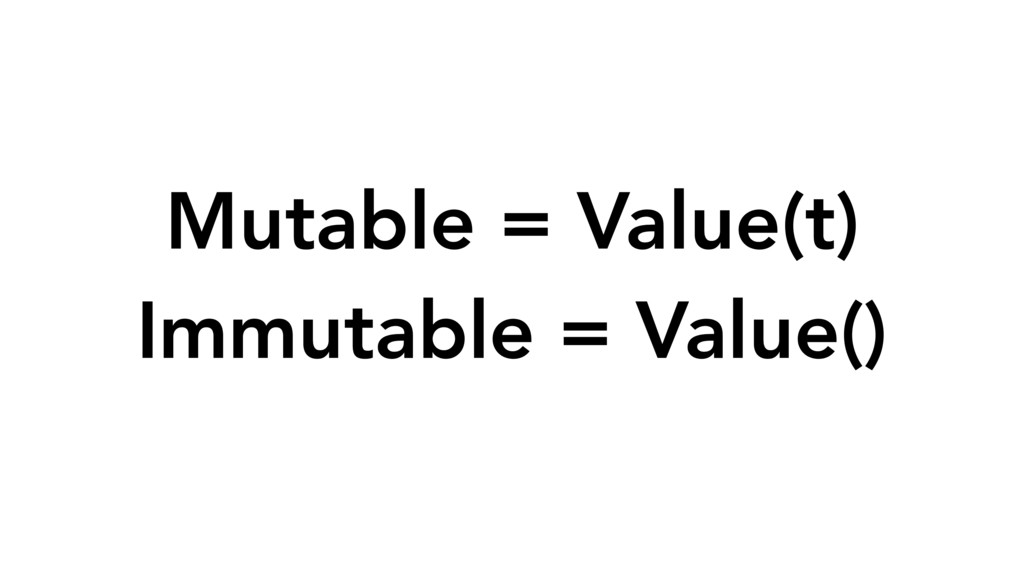Mutable = Value(t) Immutable = Value()