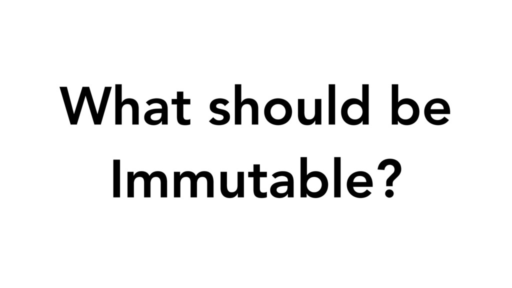 What should be Immutable?