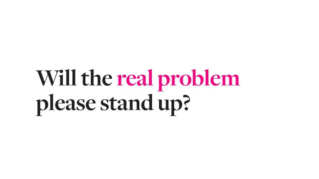 Will the real problem please stand up?