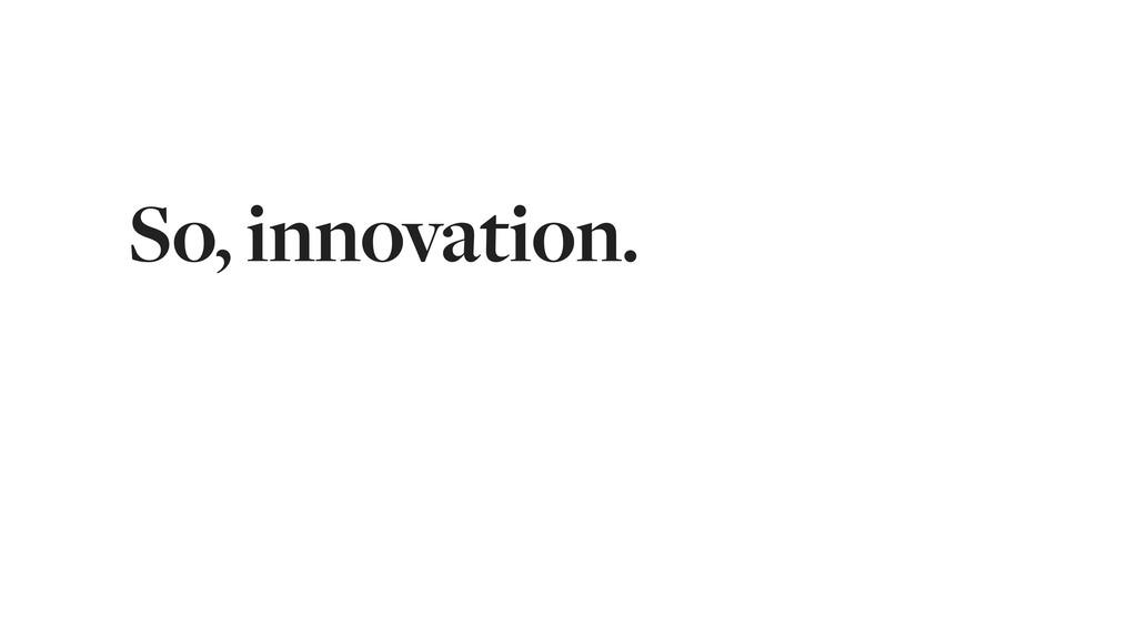 So, innovation.