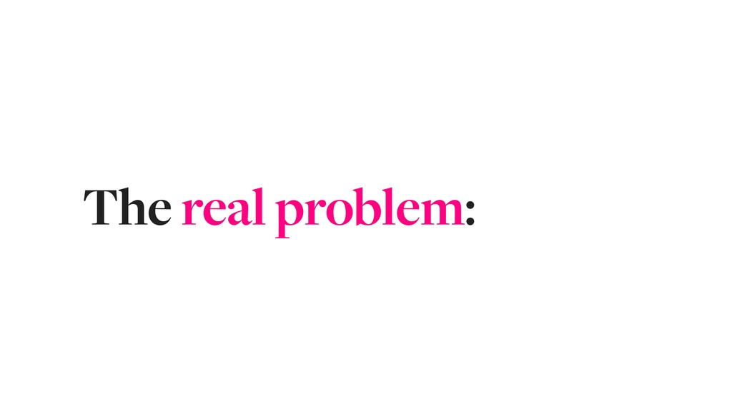 The real problem: