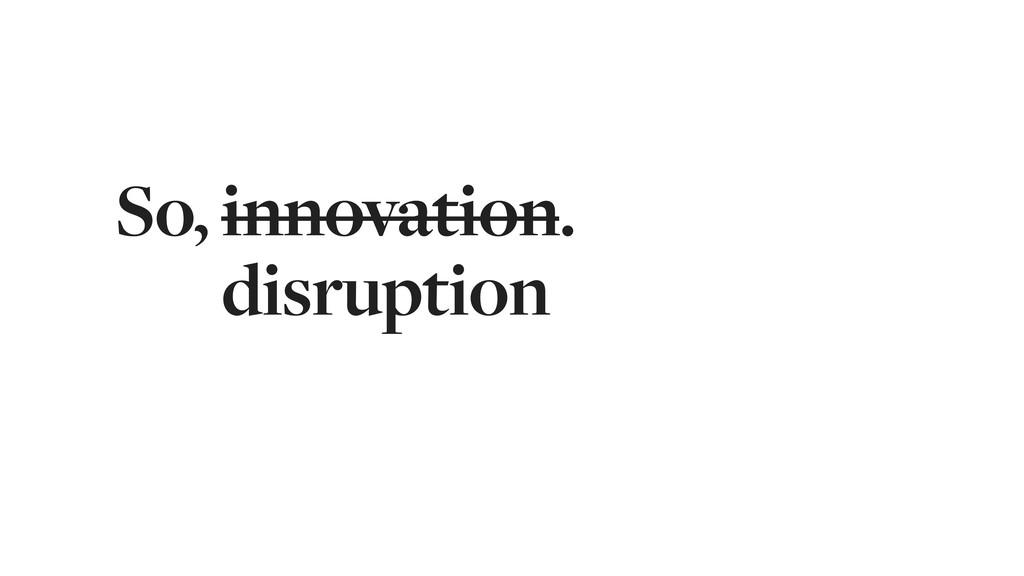 So, innovation. So, innovation. So, disruption