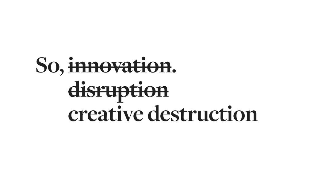 So, innovation. So, innovation. So, disruption ...