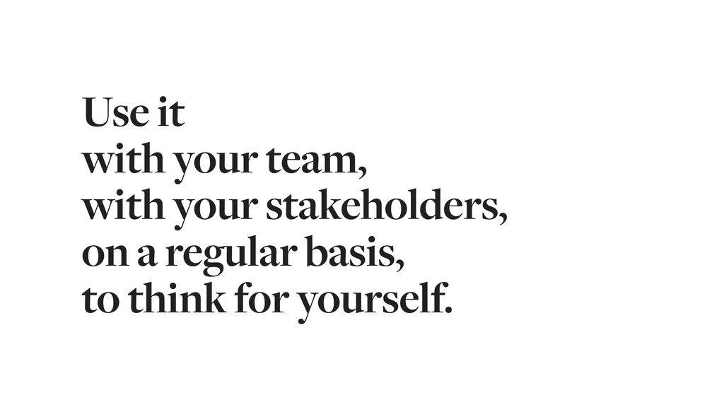 Use it with your team, with your stakeholders, ...