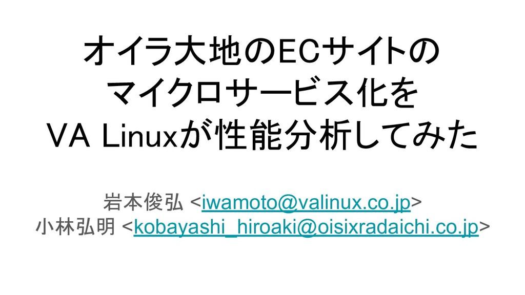 オイラ大地のECサイトの マイクロサービス化を VA Linuxが性能分析してみた 岩本...