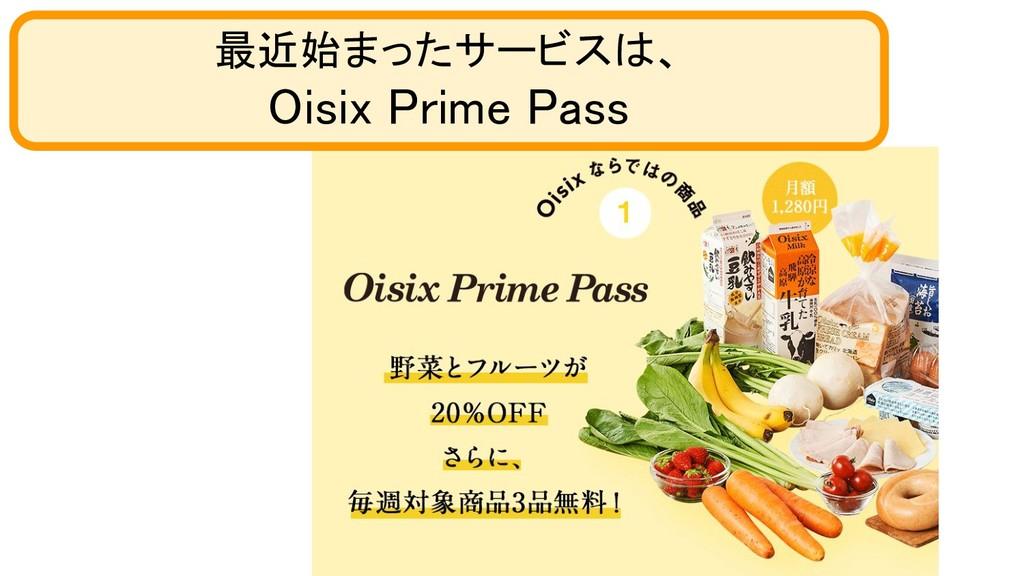 最近始まったサービスは、 Oisix Prime Pass