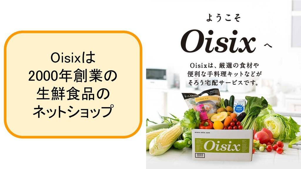 Oisixは 2000年創業の 生鮮食品の ネットショップ