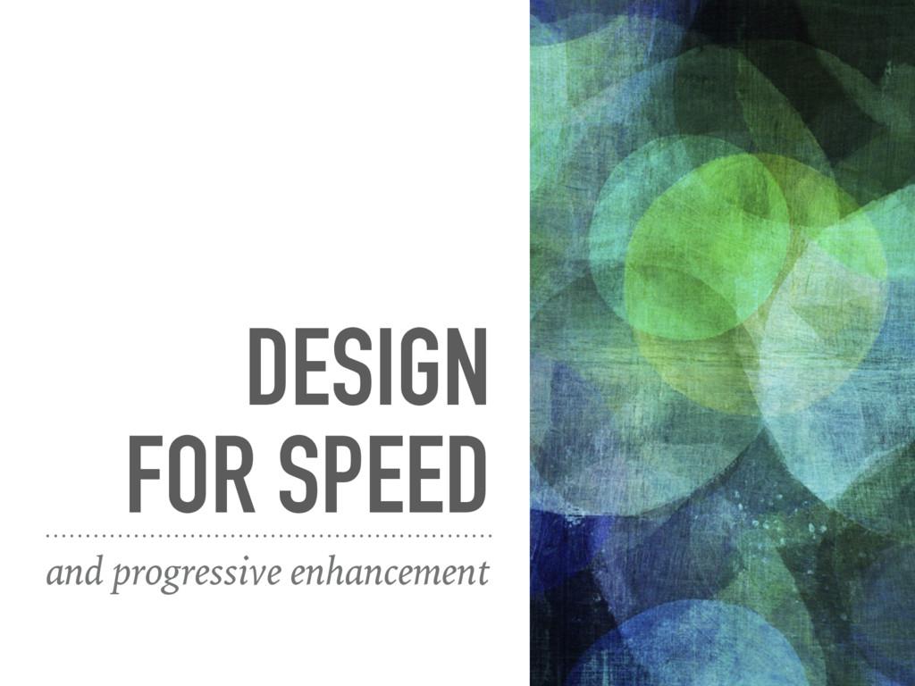 DESIGN FOR SPEED and progressive enhancement