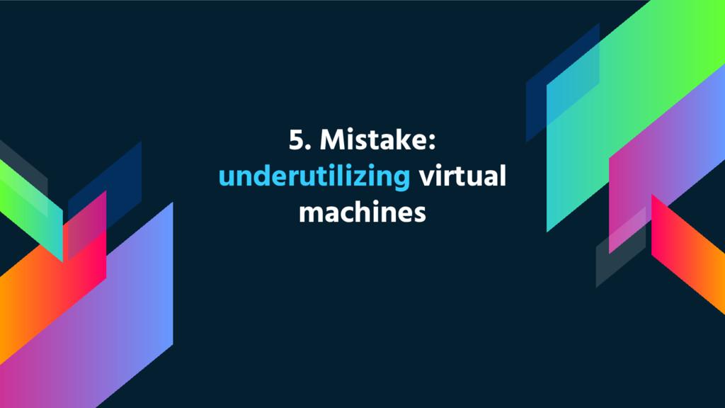 5. Mistake: underutilizing virtual machines