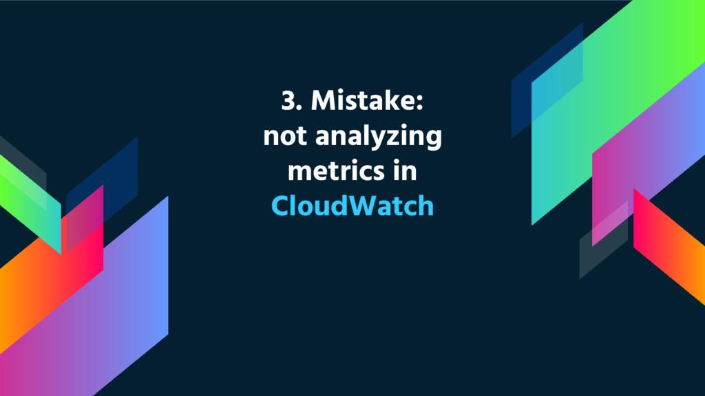 3. Mistake: not analyzing metrics in CloudWatch