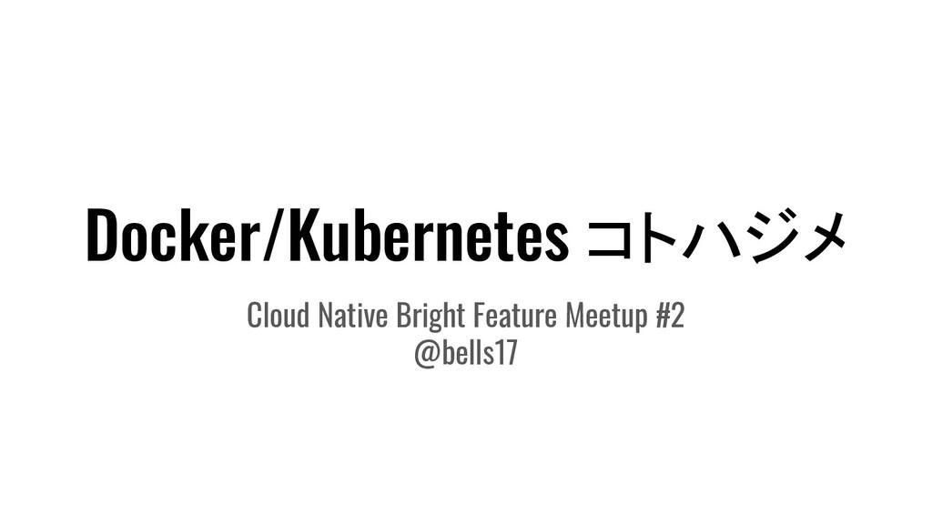 Docker/Kubernetes コトハジメ Cloud Native Bright Fea...