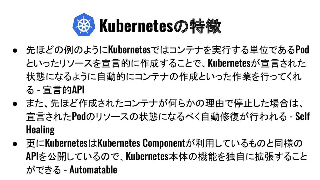 ● 先ほどの例のようにKubernetesではコンテナを実行する単位であるPod といったリソ...